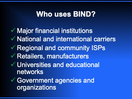 who uses bind9? Major financial institutions, national and international carriers, regional and community ISPs, retailers and manufacturers, universities and educational networks, government agencies and organizations
